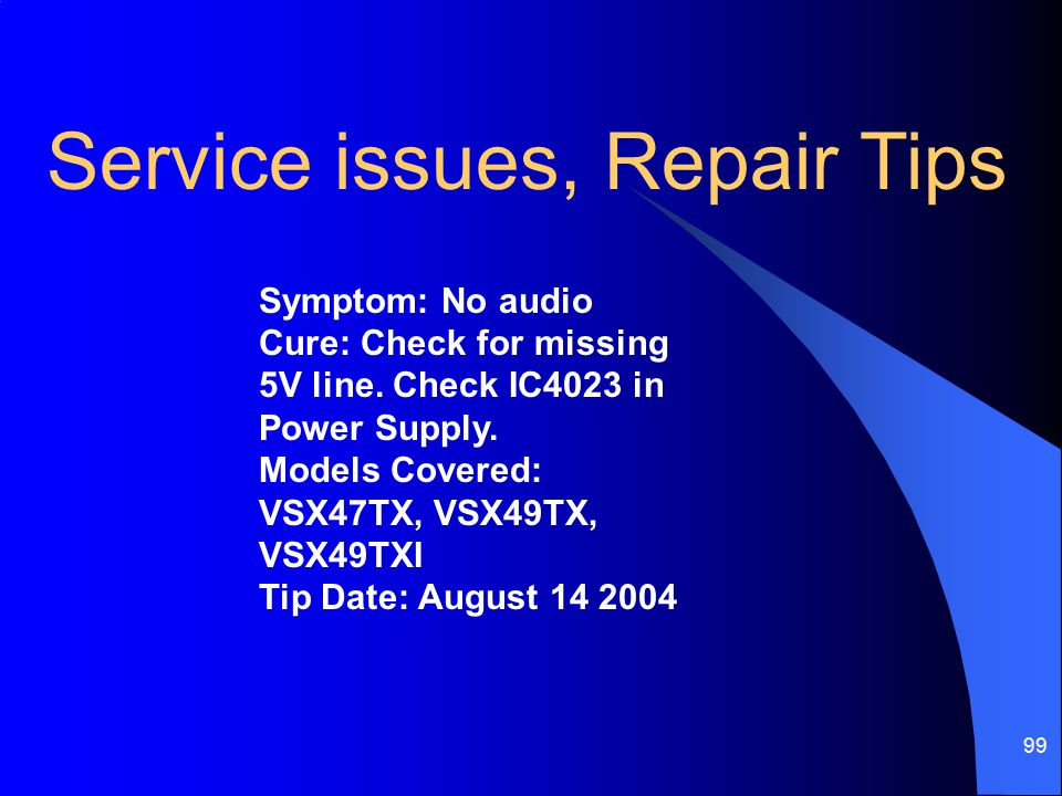 99 Symptom: No audio Cure: Check for missing 5V line. Check IC4023 in Power Supply. Models Covered: VSX47TX, VSX49TX, VSX49TXI Tip Date: August 14 200