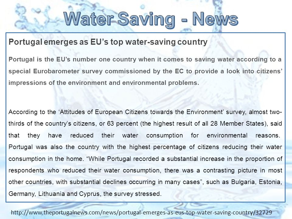 Portugal emerges as EU's top water-saving country Portugal is the EU's number one country when it comes to saving water according to a special Eurobarometer survey commissioned by the EC to provide a look into citizens' impressions of the environment and environmental problems.
