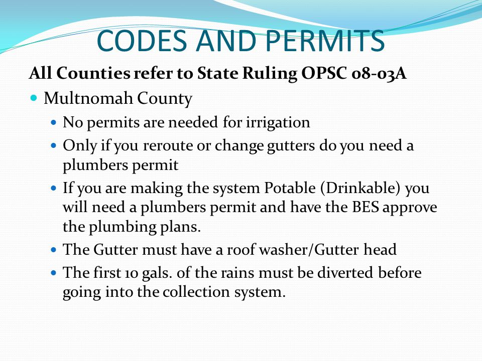CODES AND PERMITS All Counties refer to State Ruling OPSC 08-03A Multnomah County No permits are needed for irrigation Only if you reroute or change gutters do you need a plumbers permit If you are making the system Potable (Drinkable) you will need a plumbers permit and have the BES approve the plumbing plans.