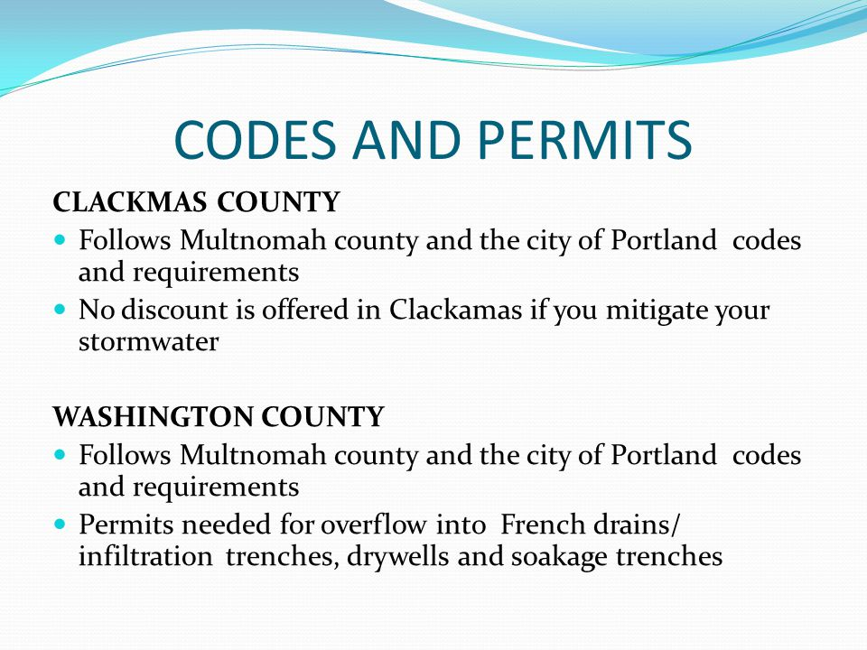 CODES AND PERMITS CLACKMAS COUNTY Follows Multnomah county and the city of Portland codes and requirements No discount is offered in Clackamas if you mitigate your stormwater WASHINGTON COUNTY Follows Multnomah county and the city of Portland codes and requirements Permits needed for overflow into French drains/ infiltrationtrenches, drywells and soakage trenches