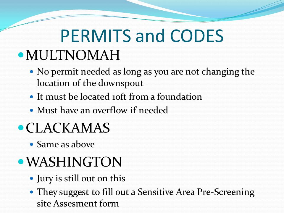 PERMITS and CODES MULTNOMAH No permit needed as long as you are not changing the location of the downspout It must be located 10ft from a foundation Must have an overflow if needed CLACKAMAS Same as above WASHINGTON Jury is still out on this They suggest to fill out a Sensitive Area Pre-Screening site Assesment form