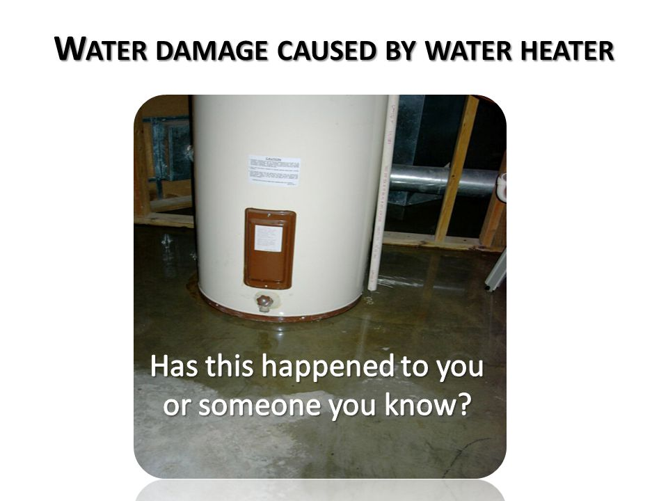 W ATER DAMAGE CAUSED BY WATER HEATER