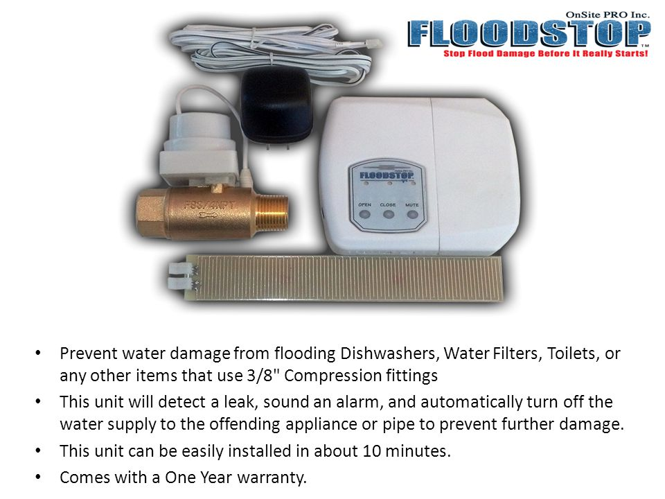 Prevent water damage from flooding Dishwashers, Water Filters, Toilets, or any other items that use 3/8 Compression fittings This unit will detect a leak, sound an alarm, and automatically turn off the water supply to the offending appliance or pipe to prevent further damage.