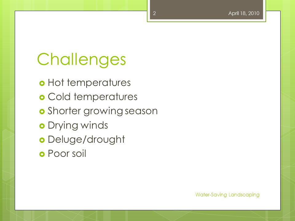 Challenges  Hot temperatures  Cold temperatures  Shorter growing season  Drying winds  Deluge/drought  Poor soil April 18, 2010 Water-Saving Landscaping 2