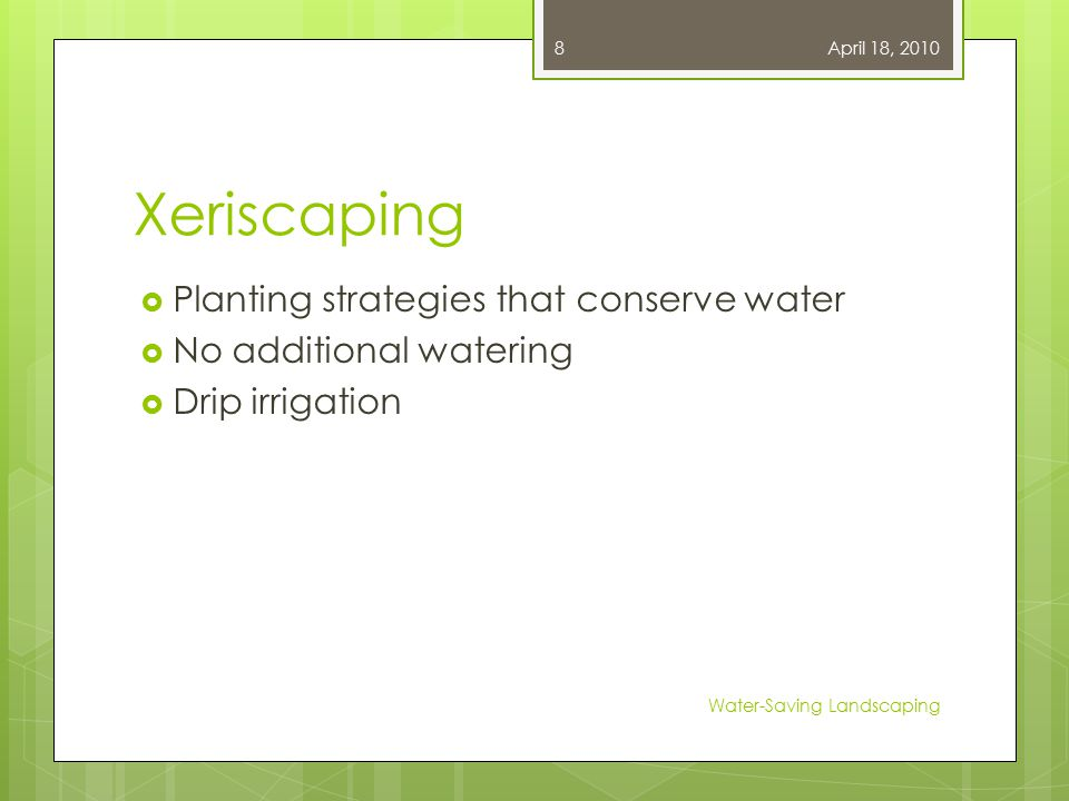 Xeriscaping  Planting strategies that conserve water  No additional watering  Drip irrigation April 18, 2010 Water-Saving Landscaping 8