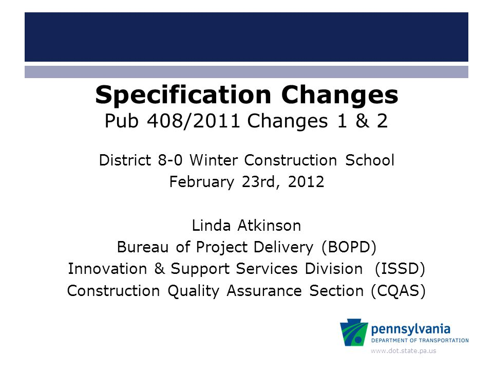 www.dot.state.pa.us Specification Changes Pub 408/2011 Changes 1 & 2 District 8-0 Winter Construction School February 23rd, 2012 Linda Atkinson Bureau
