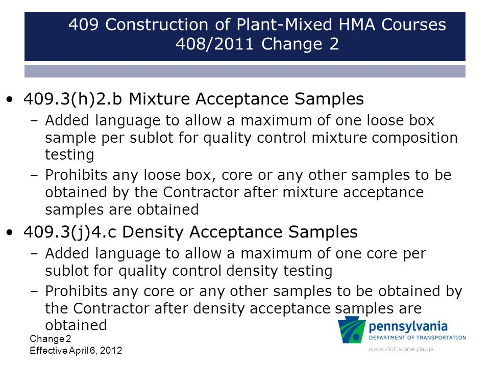 www.dot.state.pa.us 409 Construction of Plant-Mixed HMA Courses 408/2011 Change 2 409.3(h)2.b Mixture Acceptance Samples –Added language to allow a ma