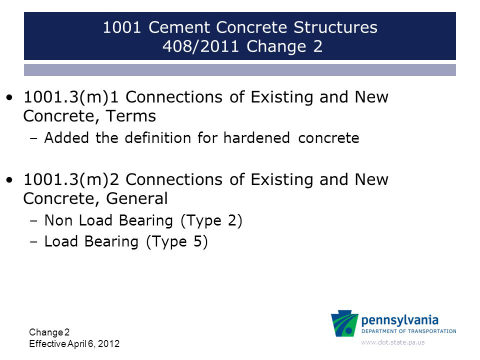 www.dot.state.pa.us 1001 Cement Concrete Structures 408/2011 Change 2 1001.3(m)1 Connections of Existing and New Concrete, Terms –Added the definition