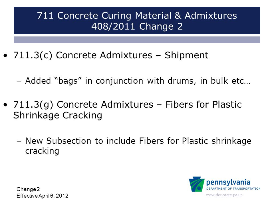 www.dot.state.pa.us 711 Concrete Curing Material & Admixtures 408/2011 Change 2 711.3(c) Concrete Admixtures – Shipment –Added bags in conjunction with drums, in bulk etc… 711.3(g) Concrete Admixtures – Fibers for Plastic Shrinkage Cracking –New Subsection to include Fibers for Plastic shrinkage cracking Change 2 Effective April 6, 2012