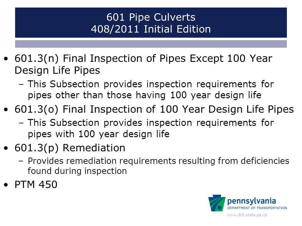 www.dot.state.pa.us 601 Pipe Culverts 408/2011 Initial Edition 601.3(n) Final Inspection of Pipes Except 100 Year Design Life Pipes –This Subsection p