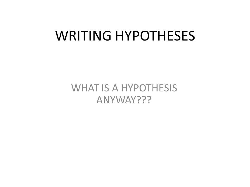 WRITING HYPOTHESES WHAT IS A HYPOTHESIS ANYWAY???