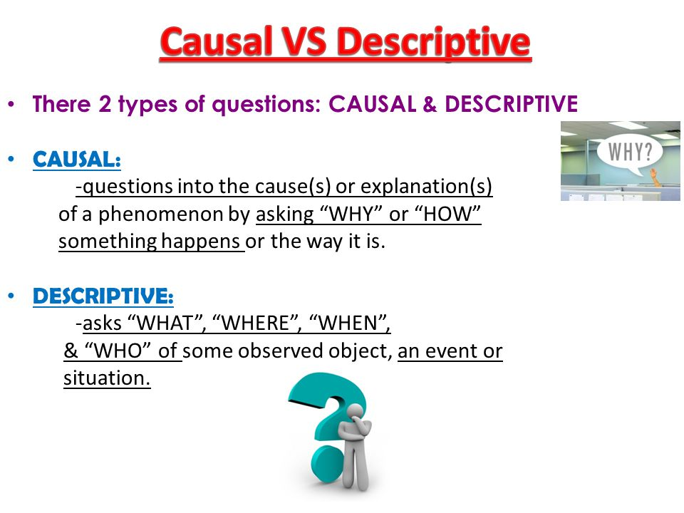 There 2 types of questions: CAUSAL & DESCRIPTIVE CAUSAL: -questions into the cause(s) or explanation(s) of a phenomenon by asking WHY or HOW something happens or the way it is.