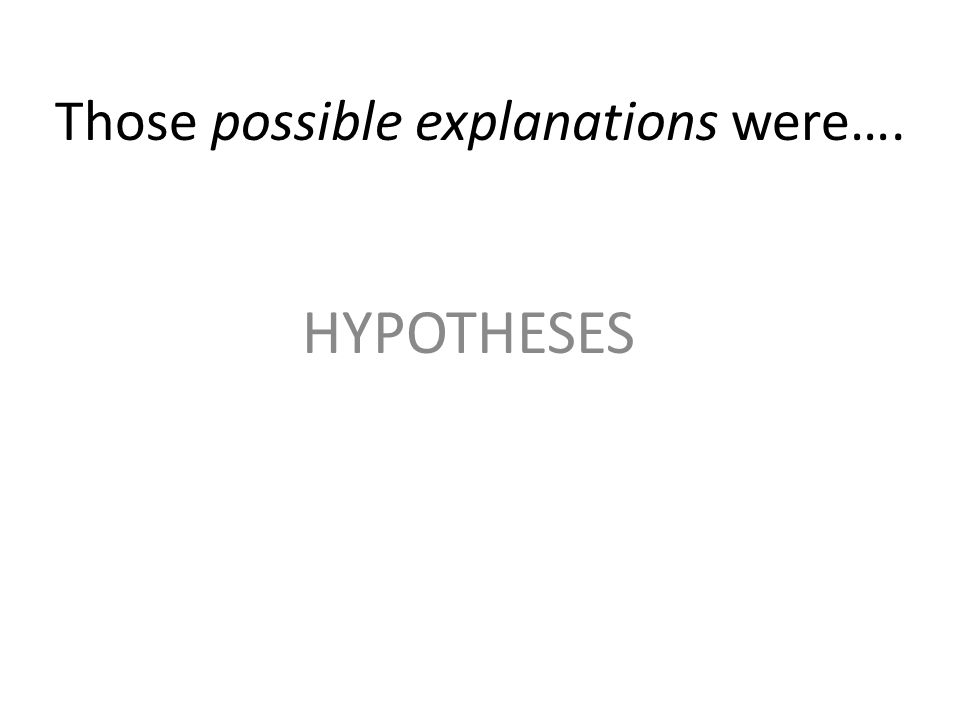 Those possible explanations were…. HYPOTHESES