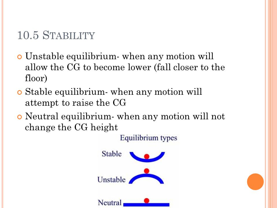 10.5 S TABILITY Unstable equilibrium- when any motion will allow the CG to become lower (fall closer to the floor) Stable equilibrium- when any motion will attempt to raise the CG Neutral equilibrium- when any motion will not change the CG height