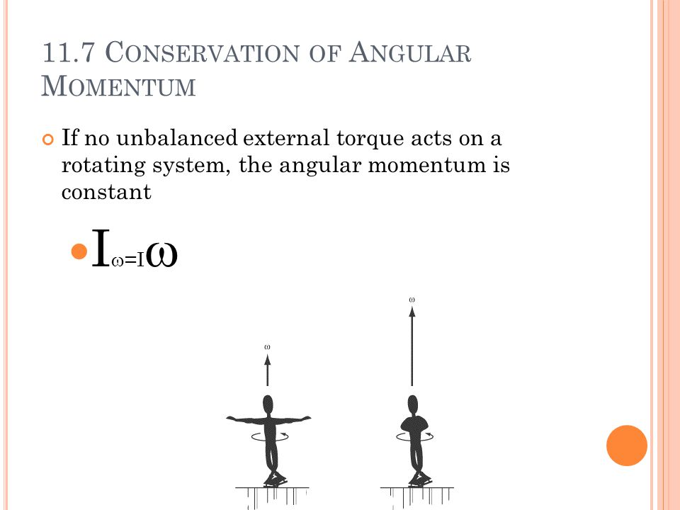 11.7 C ONSERVATION OF A NGULAR M OMENTUM If no unbalanced external torque acts on a rotating system, the angular momentum is constant I  =I 