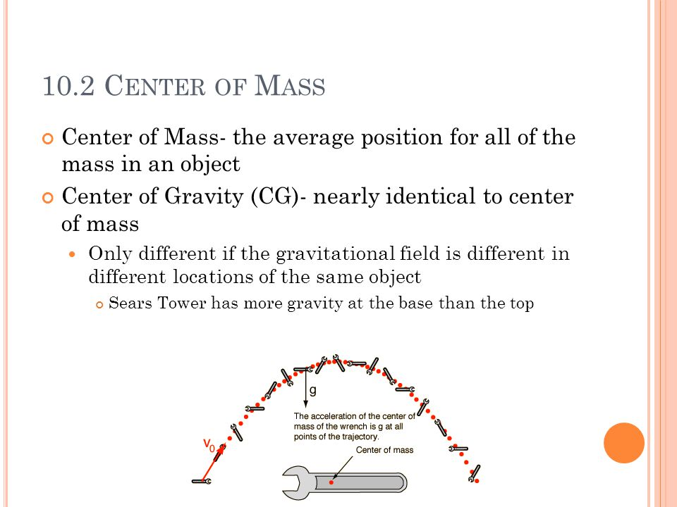 10.2 C ENTER OF M ASS Center of Mass- the average position for all of the mass in an object Center of Gravity (CG)- nearly identical to center of mass Only different if the gravitational field is different in different locations of the same object Sears Tower has more gravity at the base than the top