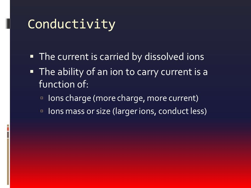 Conductivity  The current is carried by dissolved ions  The ability of an ion to carry current is a function of:  Ions charge (more charge, more current)  Ions mass or size (larger ions, conduct less)