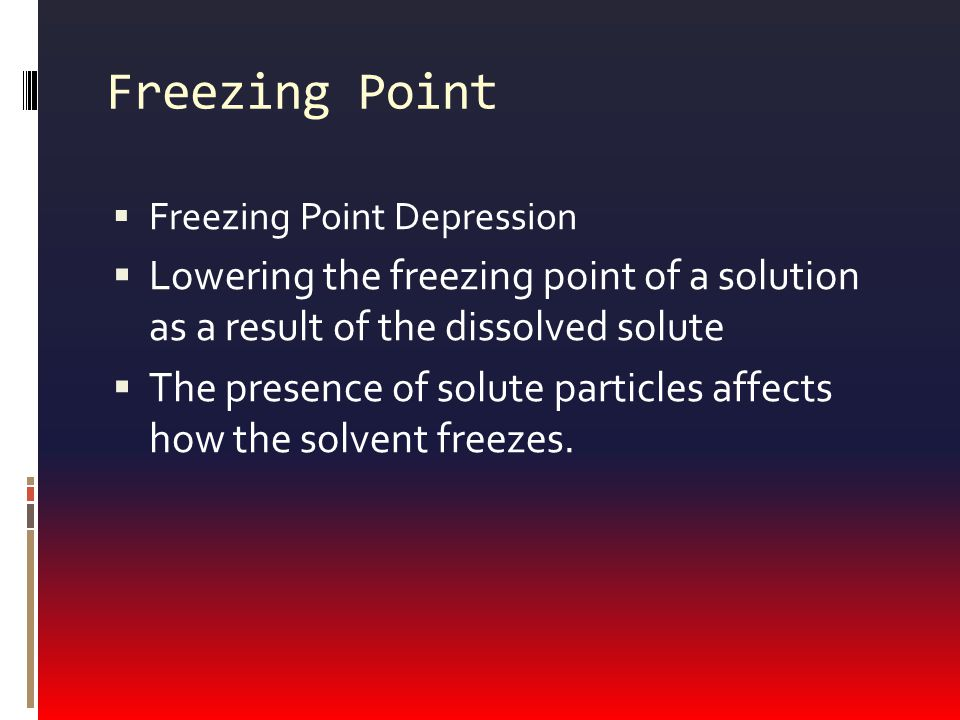 Freezing Point  Freezing Point Depression  Lowering the freezing point of a solution as a result of the dissolved solute  The presence of solute particles affects how the solvent freezes.