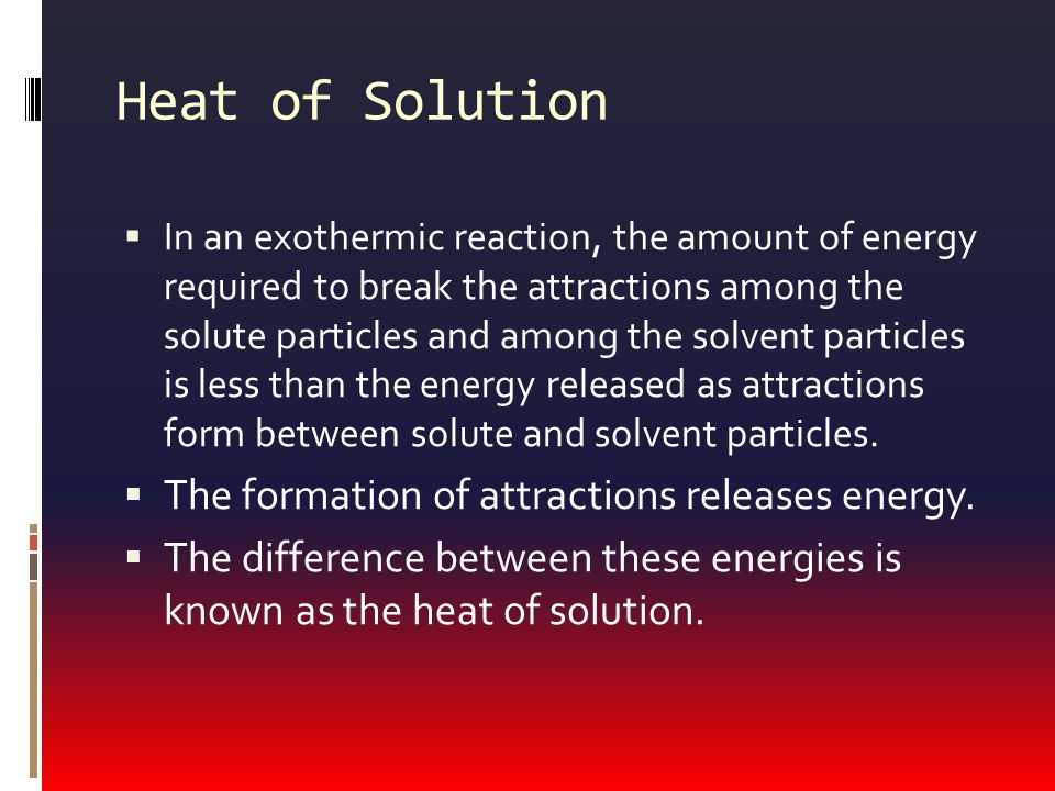 Heat of Solution  In an exothermic reaction, the amount of energy required to break the attractions among the solute particles and among the solvent particles is less than the energy released as attractions form between solute and solvent particles.