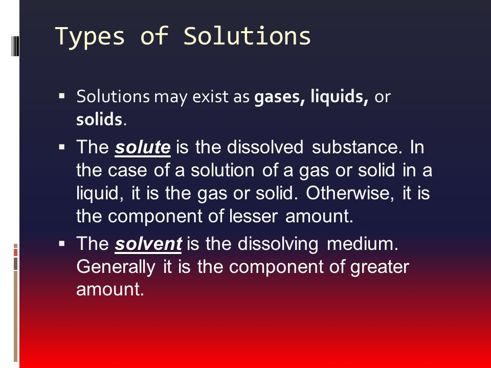 Types of Solutions  Solutions may exist as gases, liquids, or solids.