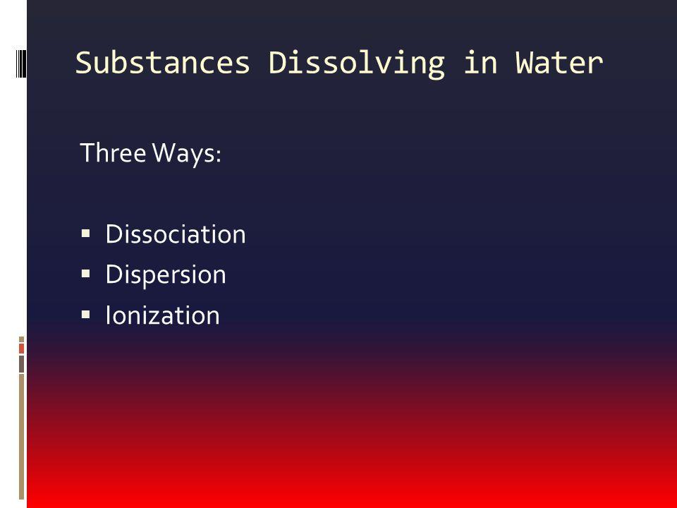 Substances Dissolving in Water Three Ways:  Dissociation  Dispersion  Ionization