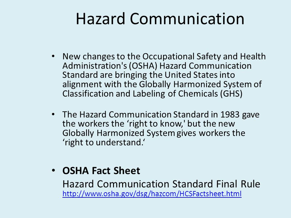 Hazard Communication New changes to the Occupational Safety and Health Administration s (OSHA) Hazard Communication Standard are bringing the United States into alignment with the Globally Harmonized System of Classification and Labeling of Chemicals (GHS) The Hazard Communication Standard in 1983 gave the workers the 'right to know, but the new Globally Harmonized System gives workers the 'right to understand.' OSHA Fact Sheet Hazard Communication Standard Final Rule http://www.osha.gov/dsg/hazcom/HCSFactsheet.html http://www.osha.gov/dsg/hazcom/HCSFactsheet.html