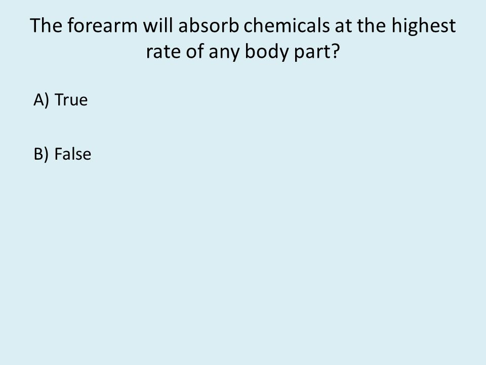 The forearm will absorb chemicals at the highest rate of any body part A) True B) False