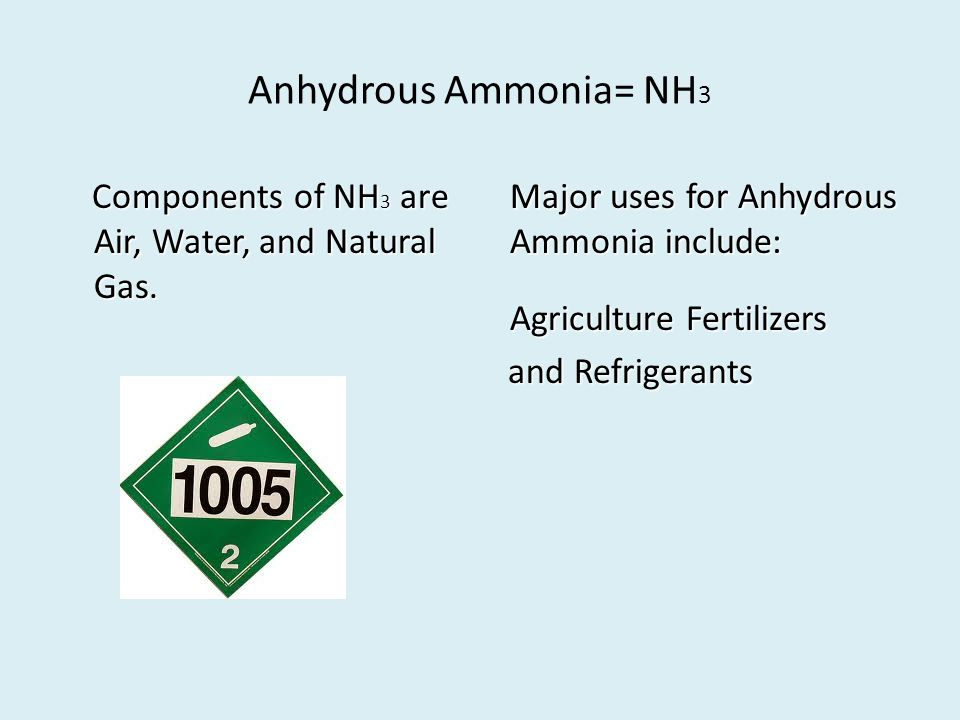 Anhydrous Ammonia= NH 3 Components of NH 3 are Air, Water, and Natural Gas.