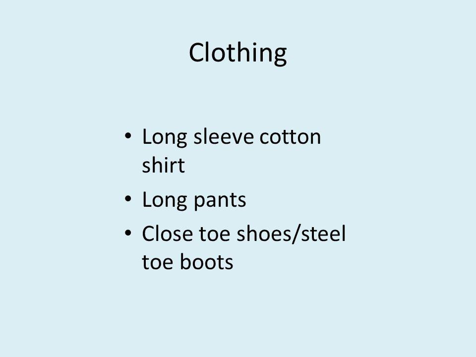 Clothing Long sleeve cotton shirt Long pants Close toe shoes/steel toe boots