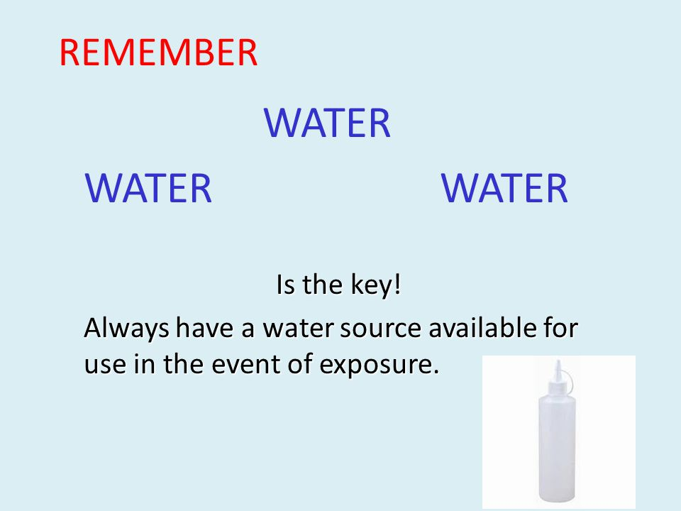 REMEMBER WATER Is the key! Always have a water source available for use in the event of exposure.