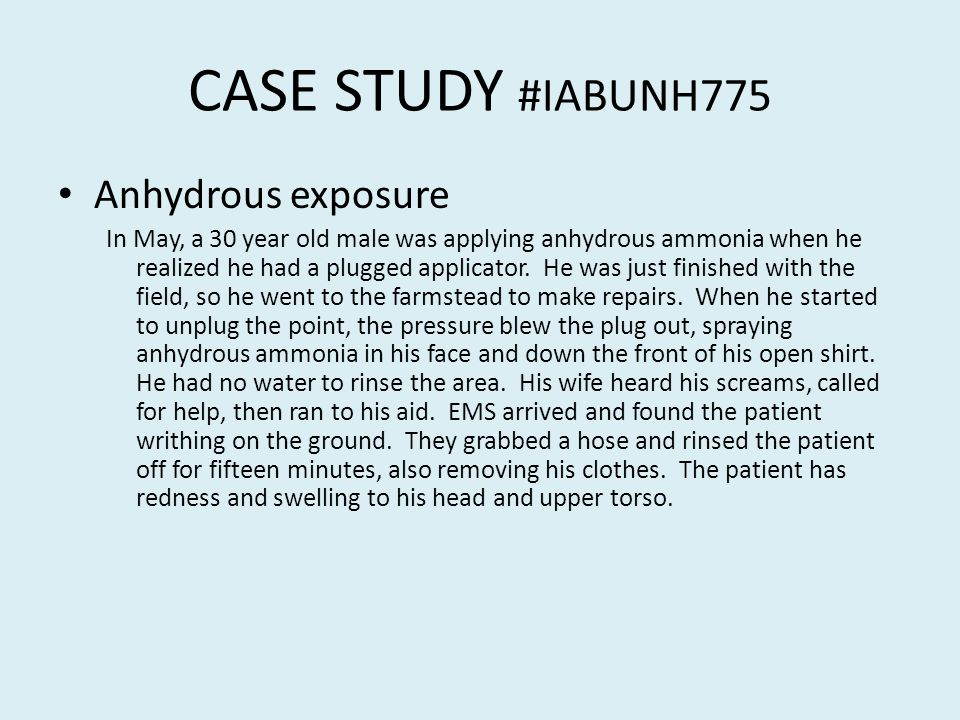 CASE STUDY #IABUNH775 Anhydrous exposure In May, a 30 year old male was applying anhydrous ammonia when he realized he had a plugged applicator.