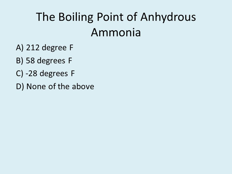 The Boiling Point of Anhydrous Ammonia A) 212 degree F B) 58 degrees F C) -28 degrees F D) None of the above