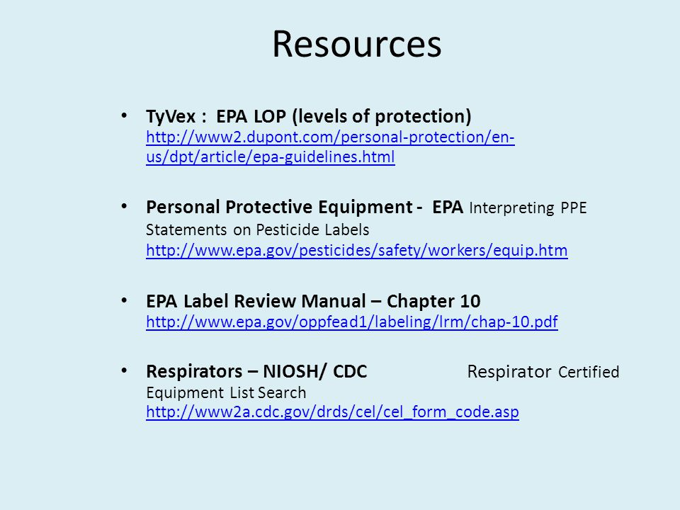 Resources TyVex : EPA LOP (levels of protection) http://www2.dupont.com/personal-protection/en- us/dpt/article/epa-guidelines.html http://www2.dupont.com/personal-protection/en- us/dpt/article/epa-guidelines.html Personal Protective Equipment - EPA Interpreting PPE Statements on Pesticide Labels http://www.epa.gov/pesticides/safety/workers/equip.htm http://www.epa.gov/pesticides/safety/workers/equip.htm EPA Label Review Manual – Chapter 10 http://www.epa.gov/oppfead1/labeling/lrm/chap-10.pdf http://www.epa.gov/oppfead1/labeling/lrm/chap-10.pdf Respirators – NIOSH/ CDC Respirator Certified Equipment List Search http://www2a.cdc.gov/drds/cel/cel_form_code.asp http://www2a.cdc.gov/drds/cel/cel_form_code.asp