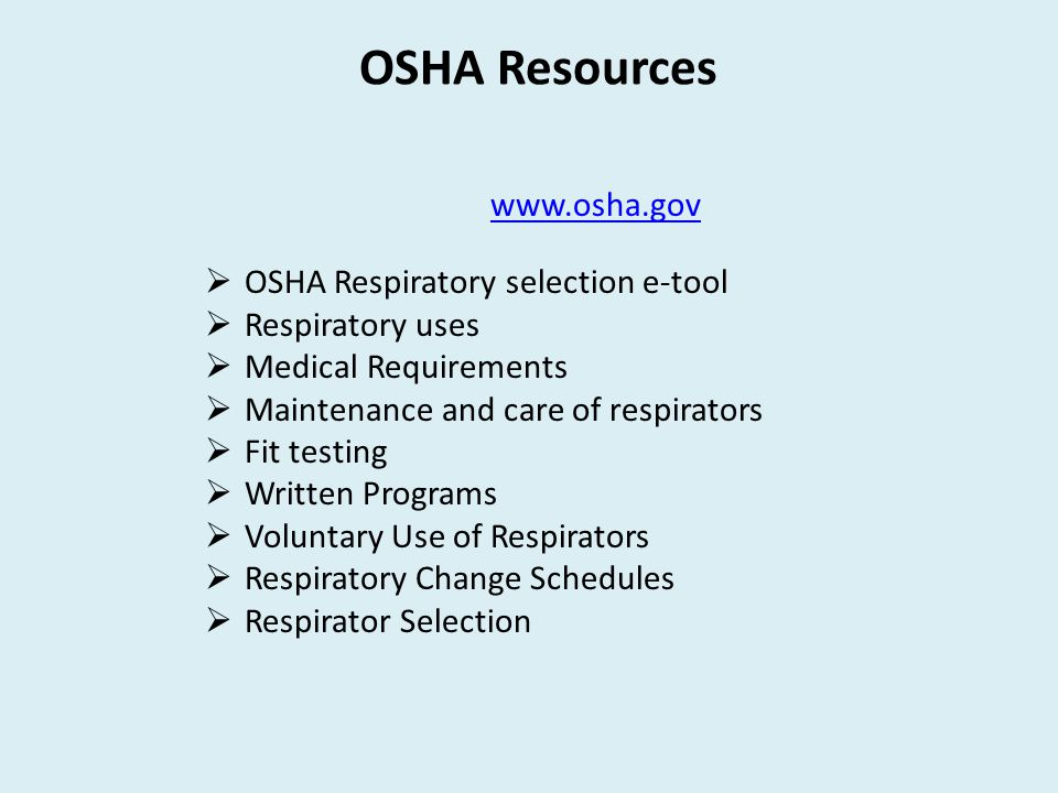 OSHA Resources www.osha.gov  OSHA Respiratory selection e-tool  Respiratory uses  Medical Requirements  Maintenance and care of respirators  Fit testing  Written Programs  Voluntary Use of Respirators  Respiratory Change Schedules  Respirator Selection
