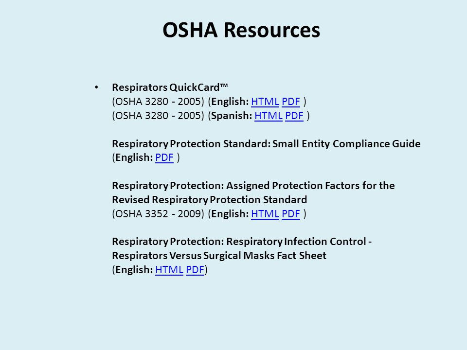 OSHA Resources Respirators QuickCard™ (OSHA 3280 - 2005) (English: HTML PDF ) (OSHA 3280 - 2005) (Spanish: HTML PDF ) Respiratory Protection Standard: Small Entity Compliance Guide (English: PDF ) Respiratory Protection: Assigned Protection Factors for the Revised Respiratory Protection Standard (OSHA 3352 - 2009) (English: HTML PDF ) Respiratory Protection: Respiratory Infection Control - Respirators Versus Surgical Masks Fact Sheet (English: HTML PDF)HTMLPDFHTMLPDF HTMLPDFHTMLPDF