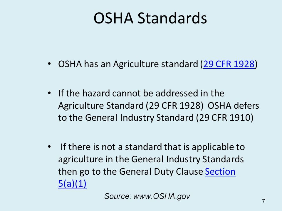 OSHA has an Agriculture standard (29 CFR 1928)29 CFR 1928 If the hazard cannot be addressed in the Agriculture Standard (29 CFR 1928) OSHA defers to the General Industry Standard (29 CFR 1910) If there is not a standard that is applicable to agriculture in the General Industry Standards then go to the General Duty Clause Section 5(a)(1)Section 5(a)(1) 7 OSHA Standards Source: www.OSHA.gov