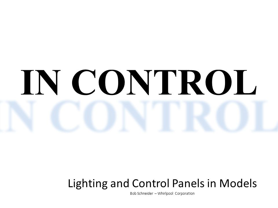 IN CONTROL Lighting and Control Panels in Models Bob Schneider – Whirlpool Corporation