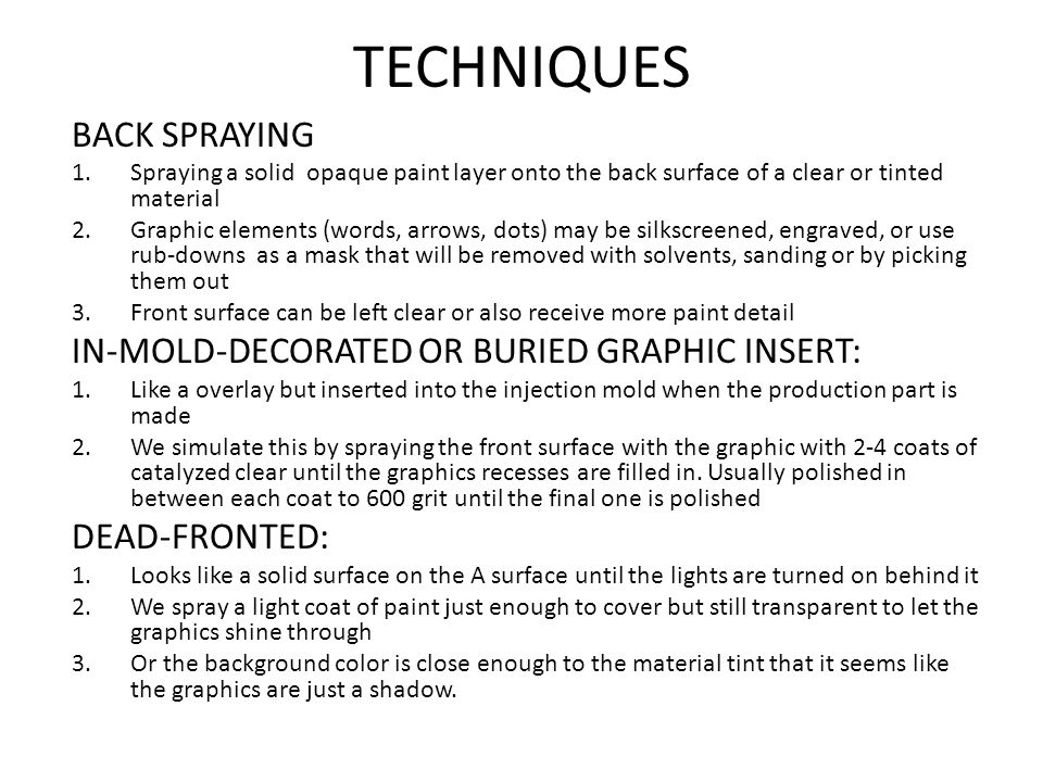 TECHNIQUES BACK SPRAYING 1.Spraying a solid opaque paint layer onto the back surface of a clear or tinted material 2.Graphic elements (words, arrows, dots) may be silkscreened, engraved, or use rub-downs as a mask that will be removed with solvents, sanding or by picking them out 3.Front surface can be left clear or also receive more paint detail IN-MOLD-DECORATED OR BURIED GRAPHIC INSERT: 1.Like a overlay but inserted into the injection mold when the production part is made 2.We simulate this by spraying the front surface with the graphic with 2-4 coats of catalyzed clear until the graphics recesses are filled in.