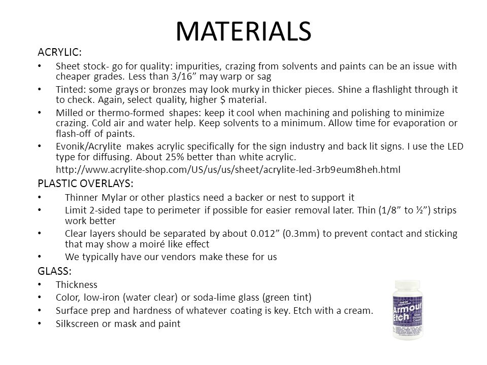 MATERIALS ACRYLIC: Sheet stock- go for quality: impurities, crazing from solvents and paints can be an issue with cheaper grades.