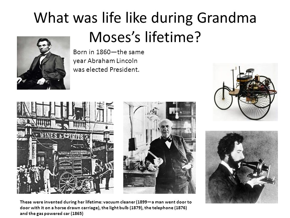 What was life like during Grandma Moses's lifetime? Born in 1860—the same year Abraham Lincoln was elected President. These were invented during her l