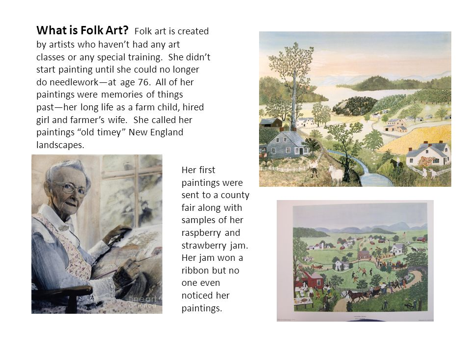 What is Folk Art? Folk art is created by artists who haven't had any art classes or any special training. She didn't start painting until she could no