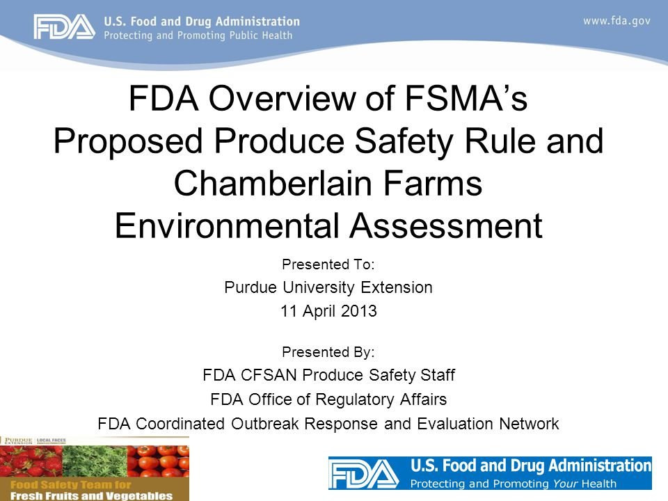 Presented To: Purdue University Extension 11 April 2013 Presented By: FDA CFSAN Produce Safety Staff FDA Office of Regulatory Affairs FDA Coordinated Outbreak Response and Evaluation Network FDA Overview of FSMA's Proposed Produce Safety Rule and Chamberlain Farms Environmental Assessment