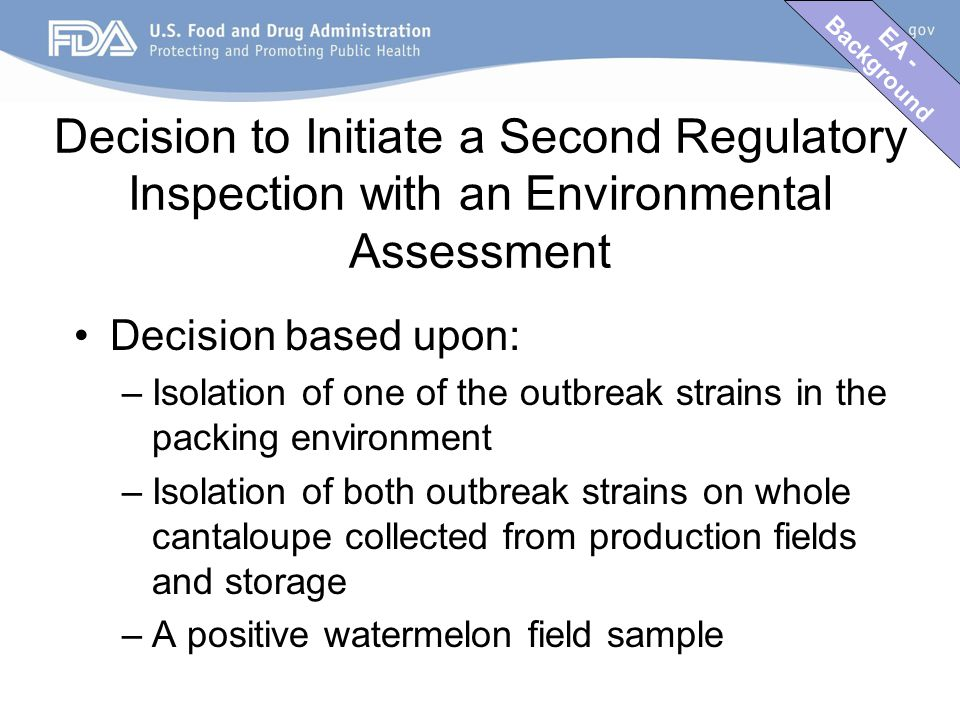 EA - Background Decision to Initiate a Second Regulatory Inspection with an Environmental Assessment Decision based upon: –Isolation of one of the outbreak strains in the packing environment –Isolation of both outbreak strains on whole cantaloupe collected from production fields and storage –A positive watermelon field sample