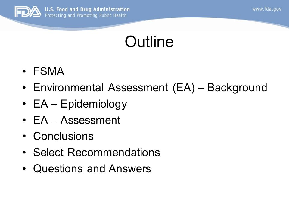 Outline FSMA Environmental Assessment (EA) – Background EA – Epidemiology EA – Assessment Conclusions Select Recommendations Questions and Answers