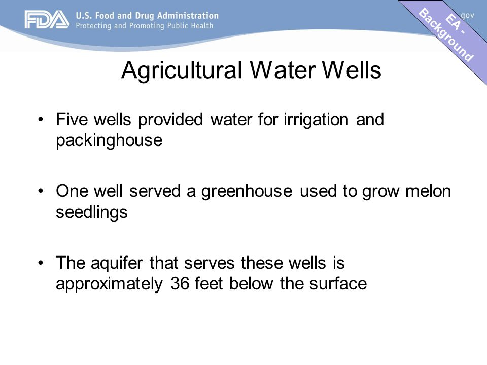 EA - Background Agricultural Water Wells Five wells provided water for irrigation and packinghouse One well served a greenhouse used to grow melon seedlings The aquifer that serves these wells is approximately 36 feet below the surface