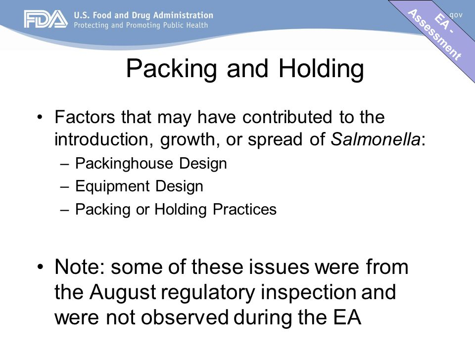 EA - Assessment Packing and Holding Factors that may have contributed to the introduction, growth, or spread of Salmonella: –Packinghouse Design –Equipment Design –Packing or Holding Practices Note: some of these issues were from the August regulatory inspection and were not observed during the EA