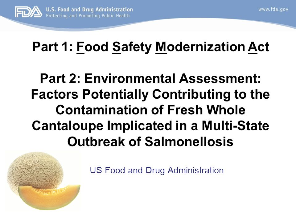 US Food and Drug Administration Part 1: Food Safety Modernization Act Part 2: Environmental Assessment: Factors Potentially Contributing to the Contamination of Fresh Whole Cantaloupe Implicated in a Multi-State Outbreak of Salmonellosis