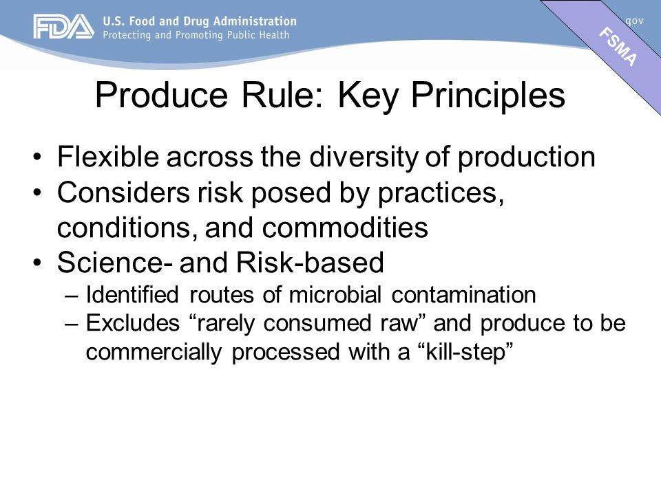 FSMA Produce Rule: Key Principles Flexible across the diversity of production Considers risk posed by practices, conditions, and commodities Science- and Risk-based –Identified routes of microbial contamination –Excludes rarely consumed raw and produce to be commercially processed with a kill-step