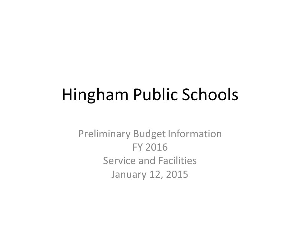Hingham Public Schools Preliminary Budget Information FY 2016 Service and Facilities January 12, 2015
