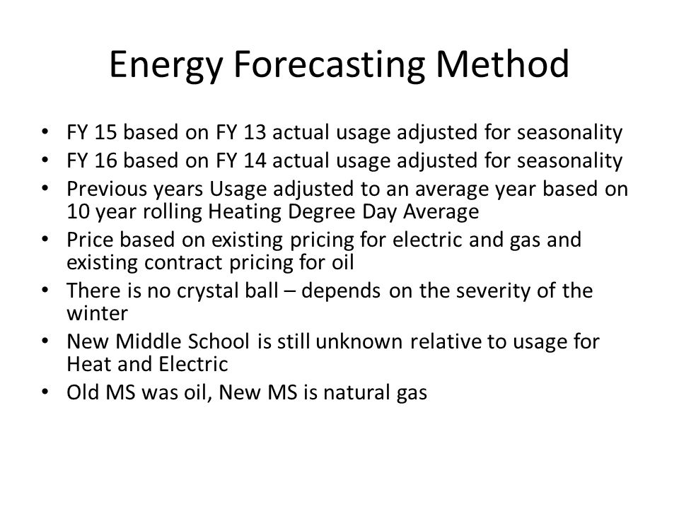 Energy Forecasting Method FY 15 based on FY 13 actual usage adjusted for seasonality FY 16 based on FY 14 actual usage adjusted for seasonality Previous years Usage adjusted to an average year based on 10 year rolling Heating Degree Day Average Price based on existing pricing for electric and gas and existing contract pricing for oil There is no crystal ball – depends on the severity of the winter New Middle School is still unknown relative to usage for Heat and Electric Old MS was oil, New MS is natural gas